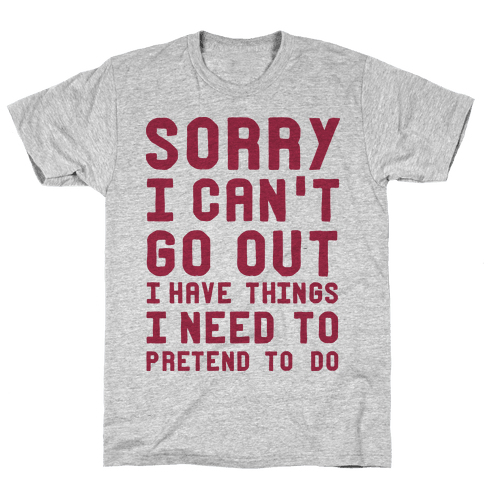 Sorry I Can't Go Out I Have Things I Need to Pretend to Do Mens T-Shirt