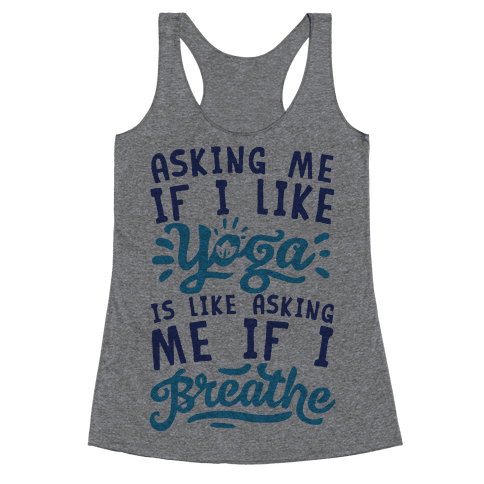 Asking Me If I Like Yoga Is Like Asking Me If I Breathe Racerback Tank Top