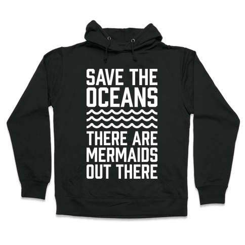 Save The Oceans There Are Mermaids Out There Hooded Sweatshirt