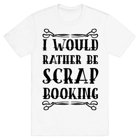 I Would Rather Be Scrapbooking Mens T-Shirt
