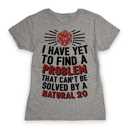 I Have Yet To Find A Problem That Can't Be Solved By A Natural 20 Womens T-Shirt