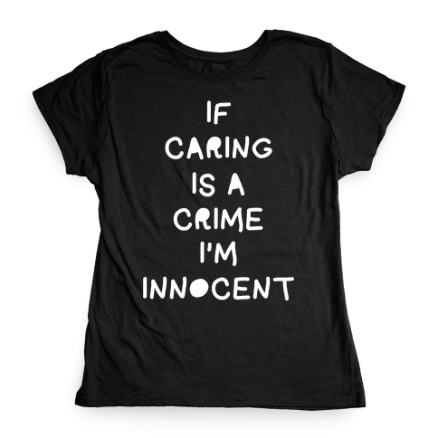 If Caring Is A Crime Womens T-Shirt