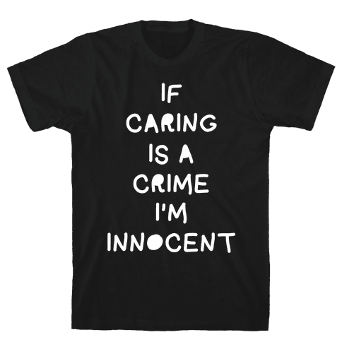 If Caring Is A Crime Mens T-Shirt