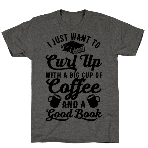 I Just Want To Curl Up With A Big Cup Of Coffee And A Good Book