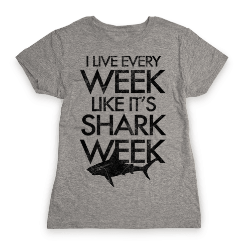 I Live Every Week Like It's Shark Week Womens T-Shirt