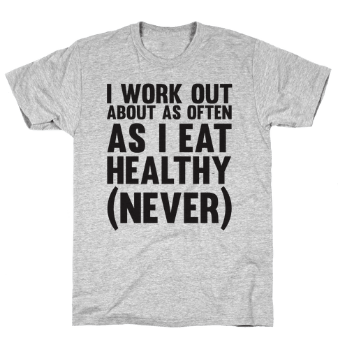 I Work Out Just As Often As I Eat Healthy (Never) Mens T-Shirt