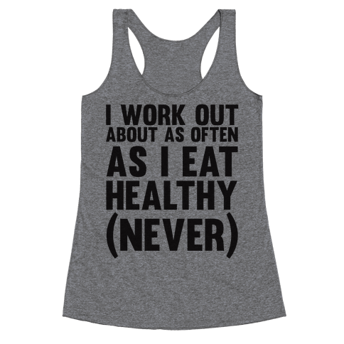 I Work Out Just As Often As I Eat Healthy (Never) Racerback Tank Top