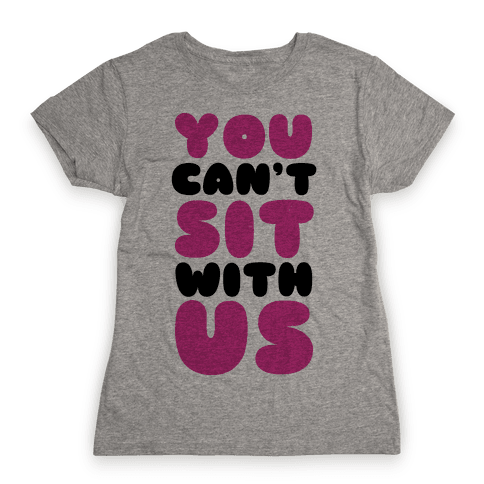 You Can't Sit with Us Womens T-Shirt