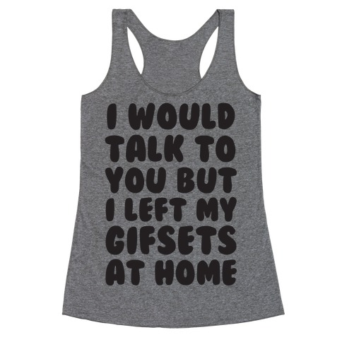 I Would Talk To You But I left My Gifsets At Home Racerback Tank Top