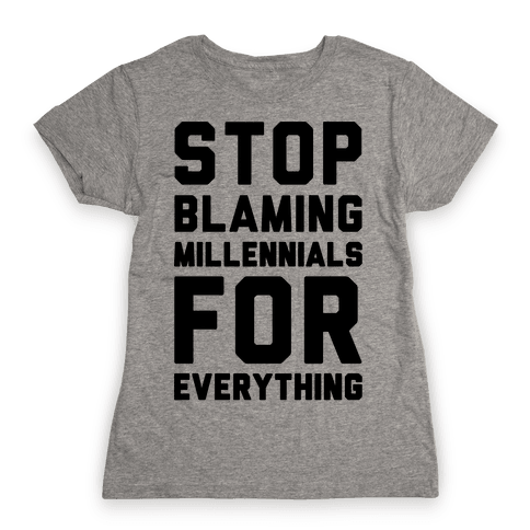 Stop Blaming Millennials For Everything  Womens T-Shirt