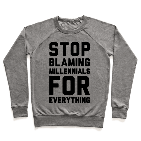 Stop Blaming Millennials For Everything  Pullover