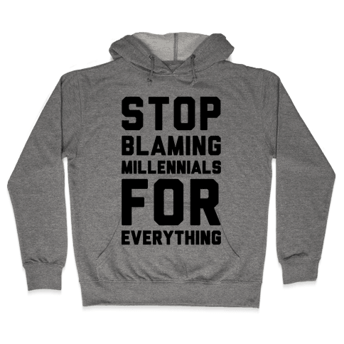 Stop Blaming Millennials For Everything  Hooded Sweatshirt