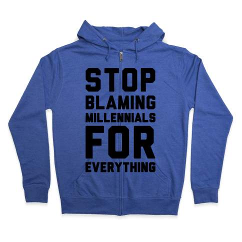 Stop Blaming Millennials For Everything  Zip Hoodie