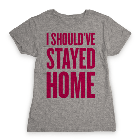 I Should've Stayed Home Womens T-Shirt