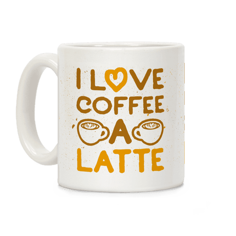 I Love Coffee A Latte Coffee Mug