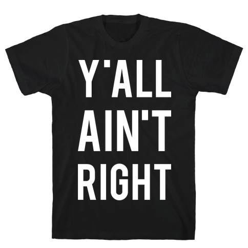 Y'all Ain't Right T-Shirt