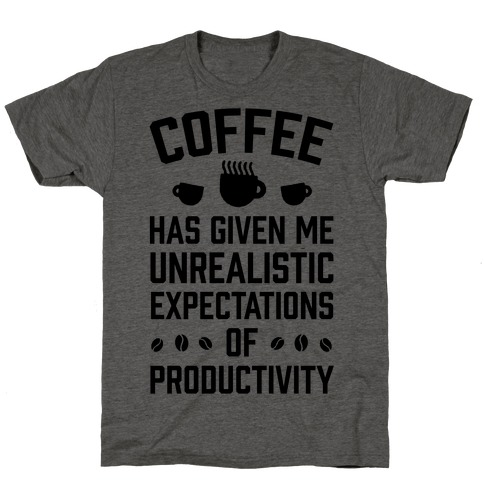Coffee Has Given Me Unrealistic Expectations Of Productivity T-Shirt