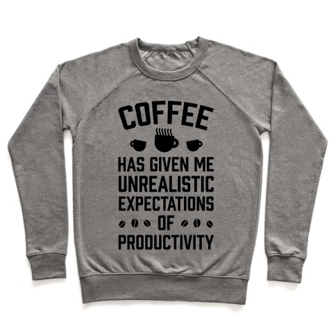 Coffee Has Given Me Unrealistic Expectations Of Productivity Pullover