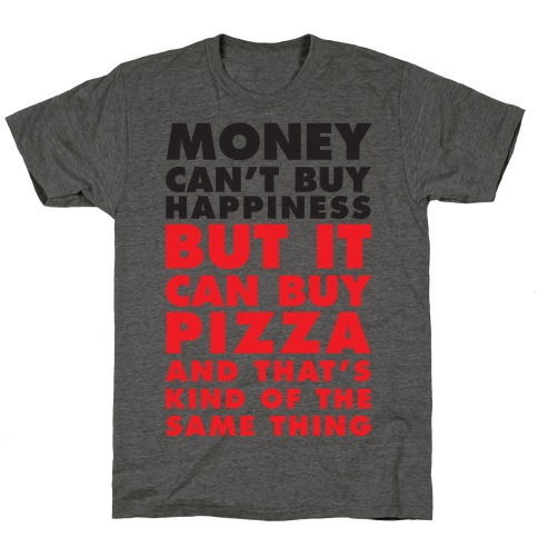 Money Can't Buy Happiness But It Can Buy Pizza T-Shirt