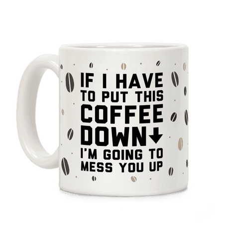 If I Have To Put Down This Coffee Coffee Mug