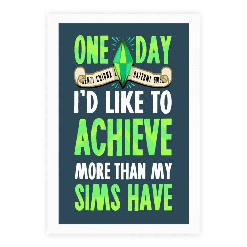 One Day I'd Like To Achieve More Than My Sims Have Poster Poster