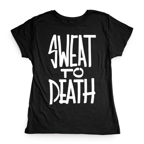 Sweat To Death Womens T-Shirt