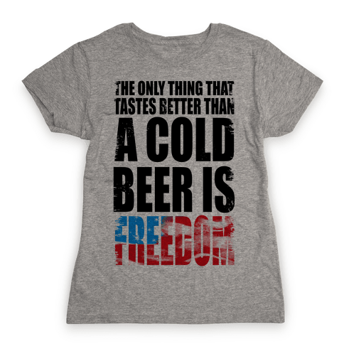 The Only Thing That Tastes Better than a Cold Beer is Freedom! Womens T-Shirt