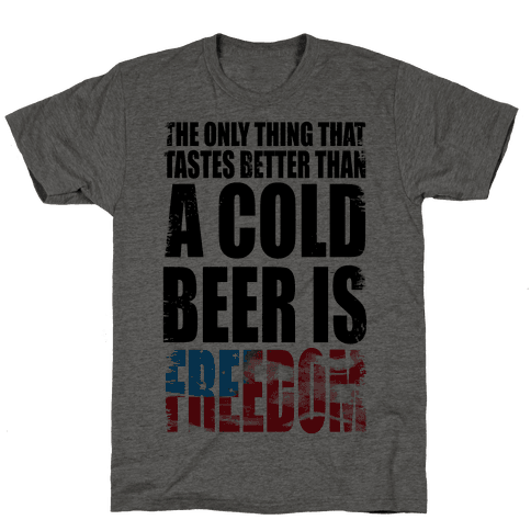 The Only Thing That Tastes Better than a Cold Beer is Freedom!