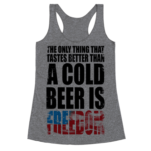 The Only Thing That Tastes Better than a Cold Beer is Freedom! Racerback Tank Top