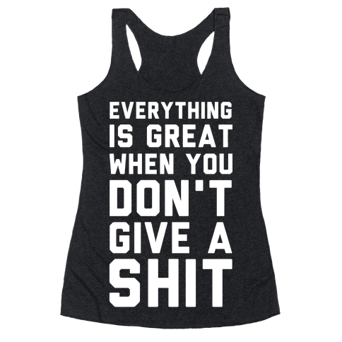 Everything is Great When You Don't Give a Shit Racerback Tank Top