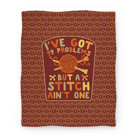 I've Got 99 Problems But a Stitch Ain't One Blanket