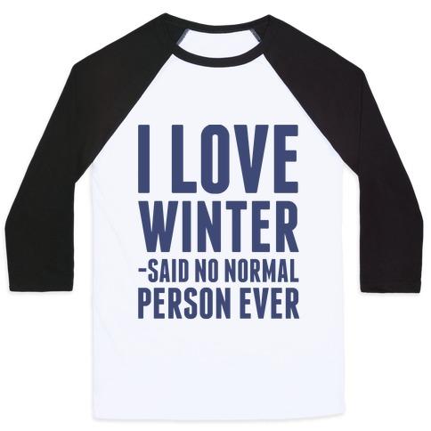 I Love Winter Said No Normal Person Ever Baseball Tee