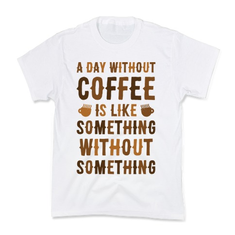 A Day Without Coffee Is Like Something Without Something Kids T-Shirt