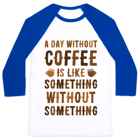 A Day Without Coffee Is Like Something Without Something Baseball Tee