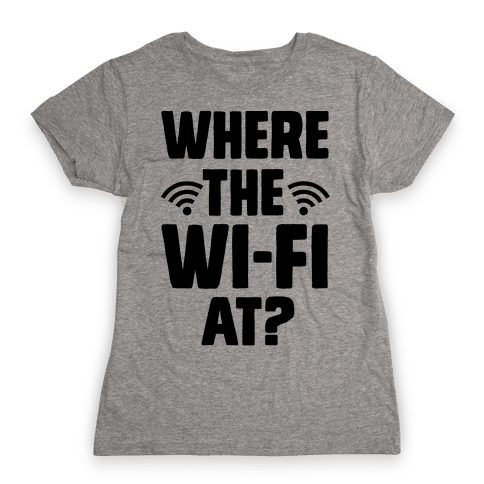 Where The Wi-Fi At? Womens T-Shirt