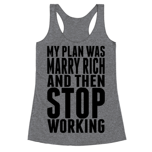 My Plan Was To Marry Rich And Then Stop Working Racerback Tank Top