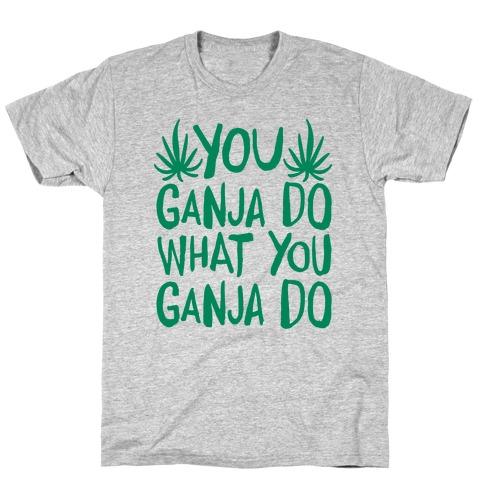 You Ganja Do What You Ganja Do T-Shirt