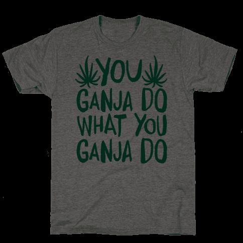 You Ganja Do What You Ganja Do Mens T-Shirt
