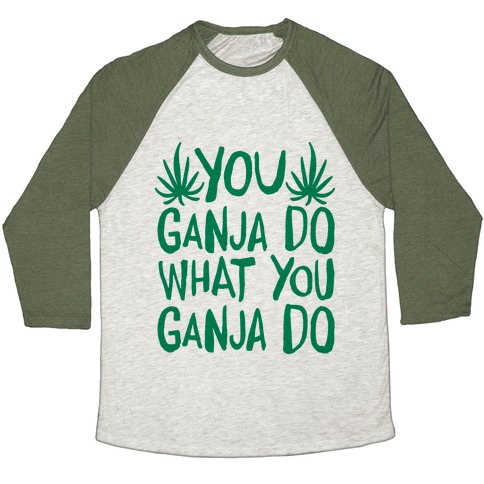You Ganja Do What You Ganja Do Baseball Tee