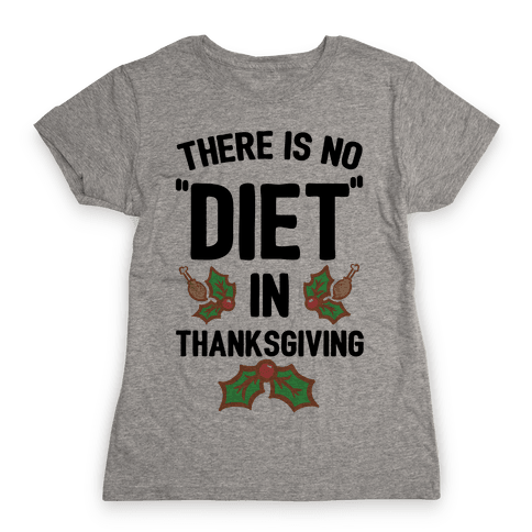 """There is No """"Diet"""" in Thanksgiving Womens T-Shirt"""