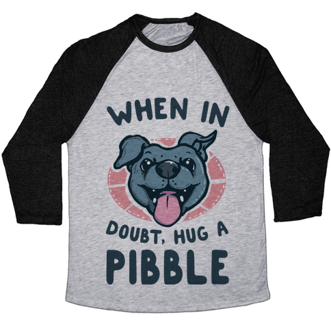 When in Doubt, Hug a Pibble! Baseball Tee