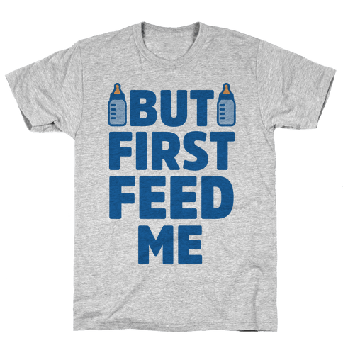 But First Feed Me Mens T-Shirt