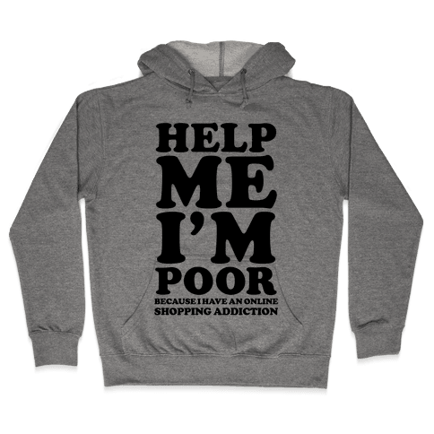Help Me I'm Poor Because I Have an Online Shopping Addiction Hooded Sweatshirt