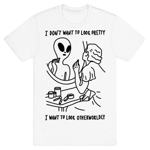 I Don't Want To Look Pretty I Want To Look Otherworldly Vanity T-Shirt