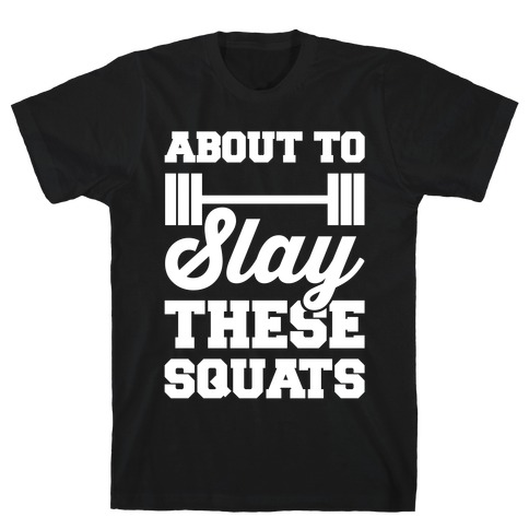 About To Slay These Squats T-Shirt