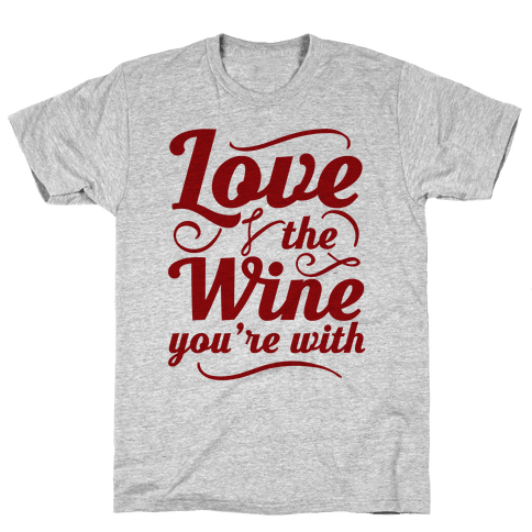 Love The Wine You're With Mens T-Shirt