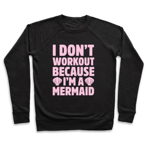 I Don't Workout Because I'm A Mermaid Pullover