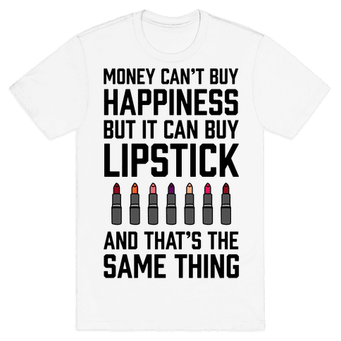 Money Can't Buy You Happiness But It Can Buy Lipstick Mens T-Shirt
