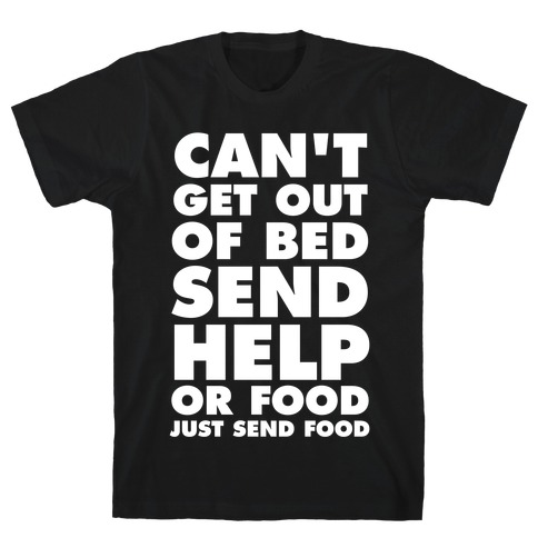 Can't Get Out Of Bed, Send Help (Or Food, Just Send Food) T-Shirt