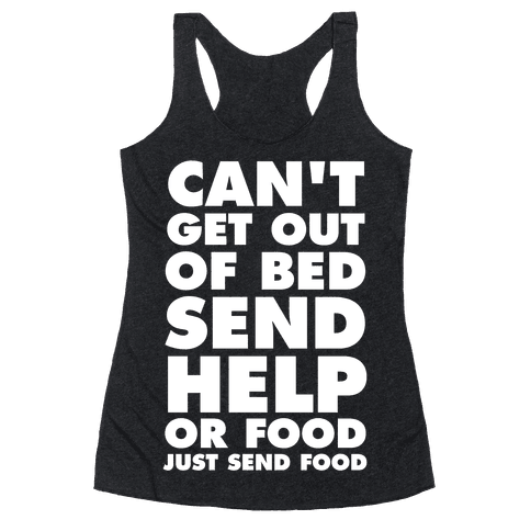 Can't Get Out Of Bed, Send Help (Or Food, Just Send Food) Racerback Tank Top